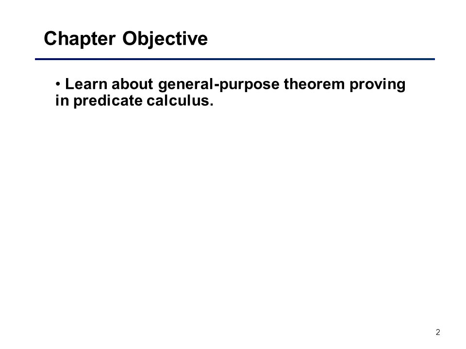 2 Chapter Objective Learn about general-purpose theorem proving in predicate calculus.