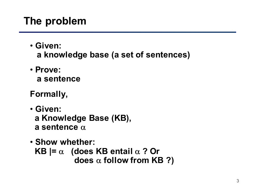 3 The problem Given: a knowledge base (a set of sentences) Prove: a sentence Formally, Given: a Knowledge Base (KB), a sentence  Show whether: KB |=