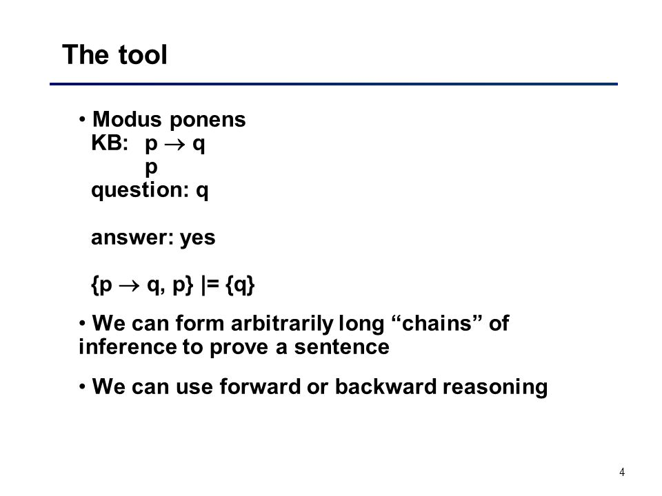"4 The tool Modus ponens KB: p  q p question: q answer: yes {p  q, p} |= {q} We can form arbitrarily long ""chains"" of inference to prove a sentence W"