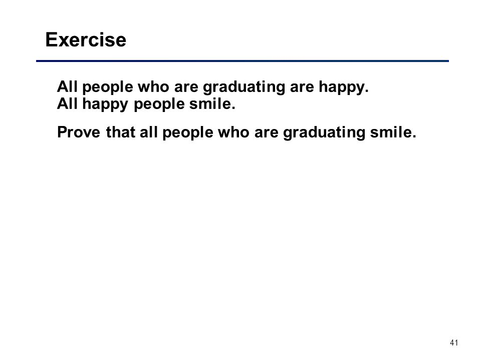 41 Exercise All people who are graduating are happy. All happy people smile. Prove that all people who are graduating smile.