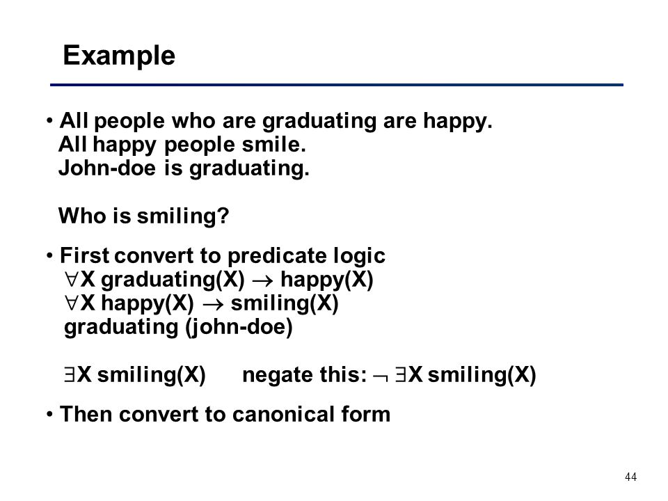 44 Example All people who are graduating are happy. All happy people smile. John-doe is graduating. Who is smiling? First convert to predicate logic 