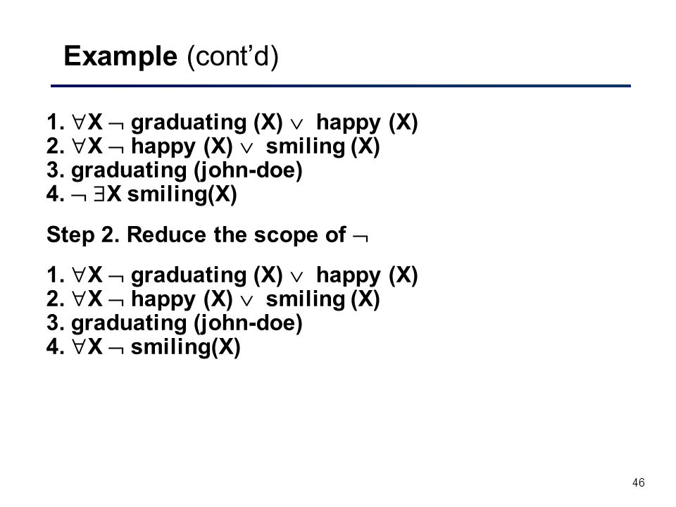46 Example (cont'd) 1.  X  graduating (X)  happy (X) 2.  X  happy (X)  smiling (X) 3. graduating (john-doe) 4.   X smiling(X) Step 2. Reduce t