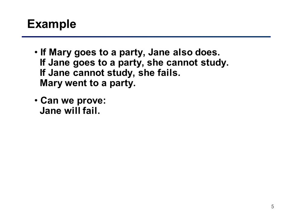 5 Example If Mary goes to a party, Jane also does. If Jane goes to a party, she cannot study. If Jane cannot study, she fails. Mary went to a party. C