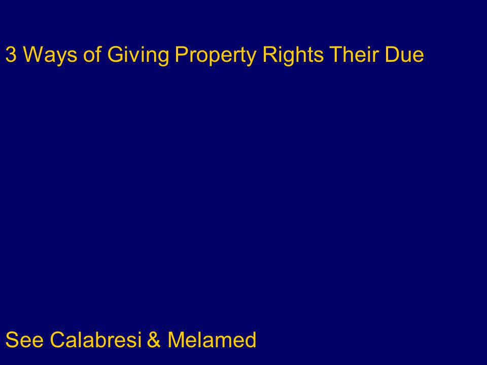 3 Ways of Giving Property Rights Their Due PROPERTY Rule: others can't use without consent See Calabresi & Melamed