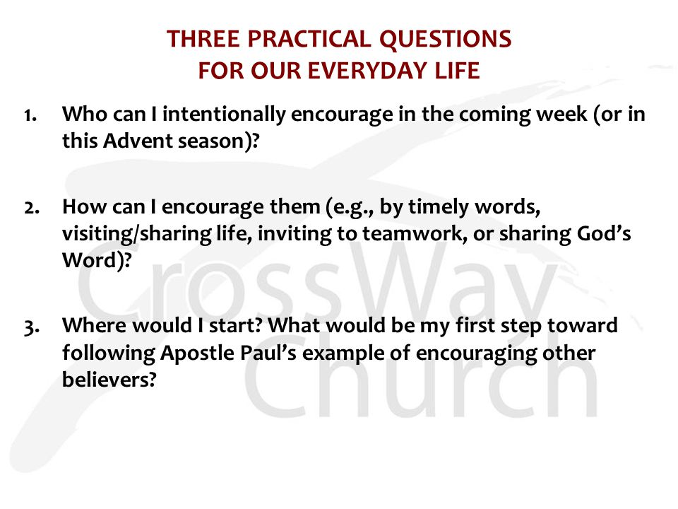 THREE PRACTICAL QUESTIONS FOR OUR EVERYDAY LIFE 1.Who can I intentionally encourage in the coming week (or in this Advent season).