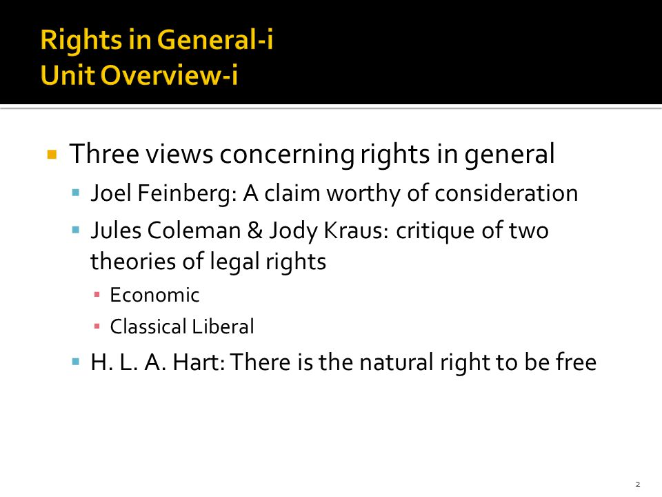  Three views concerning rights in general  Joel Feinberg: A claim worthy of consideration  Jules Coleman & Jody Kraus: critique of two theories of legal rights ▪ Economic ▪ Classical Liberal  H.