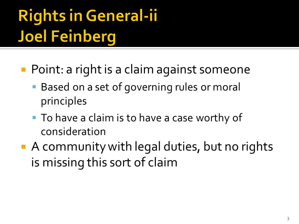  Point: a right is a claim against someone  Based on a set of governing rules or moral principles  To have a claim is to have a case worthy of consideration  A community with legal duties, but no rights is missing this sort of claim 3