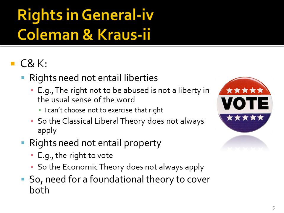  C& K:  Rights need not entail liberties ▪ E.g., The right not to be abused is not a liberty in the usual sense of the word ▪ I can't choose not to exercise that right ▪ So the Classical Liberal Theory does not always apply  Rights need not entail property ▪ E.g., the right to vote ▪ So the Economic Theory does not always apply  So, need for a foundational theory to cover both 5