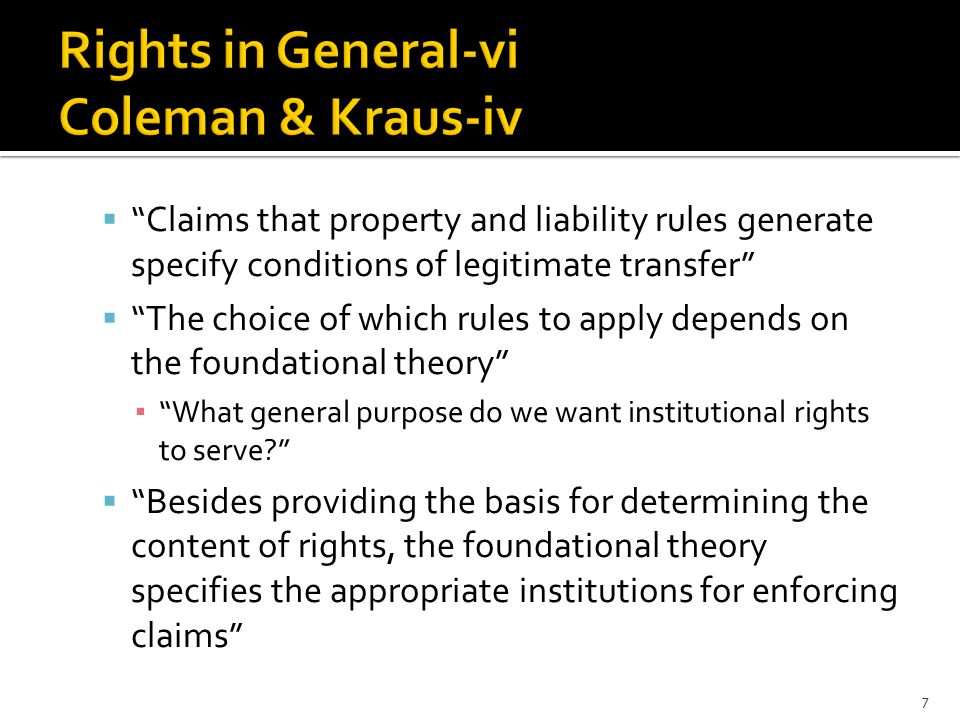  Claims that property and liability rules generate specify conditions of legitimate transfer  The choice of which rules to apply depends on the foundational theory ▪ What general purpose do we want institutional rights to serve  Besides providing the basis for determining the content of rights, the foundational theory specifies the appropriate institutions for enforcing claims 7
