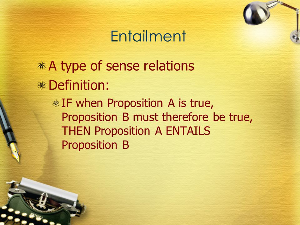 Entailment A type of sense relations Definition: IF when Proposition A is true, Proposition B must therefore be true, THEN Proposition A ENTAILS Propo