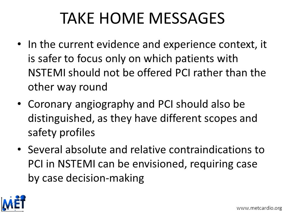 www.metcardio.org TAKE HOME MESSAGES In the current evidence and experience context, it is safer to focus only on which patients with NSTEMI should not be offered PCI rather than the other way round Coronary angiography and PCI should also be distinguished, as they have different scopes and safety profiles Several absolute and relative contraindications to PCI in NSTEMI can be envisioned, requiring case by case decision-making