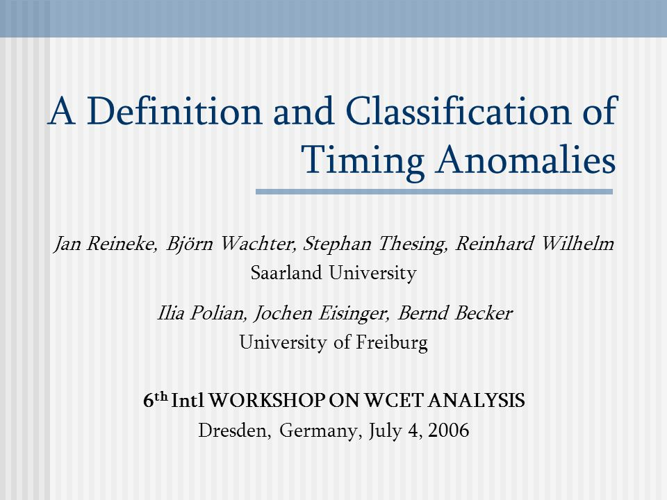 A Definition and Classification of Timing Anomalies Jan Reineke, Björn Wachter, Stephan Thesing, Reinhard Wilhelm Saarland University Ilia Polian, Jochen Eisinger, Bernd Becker University of Freiburg 6 th Intl WORKSHOP ON WCET ANALYSIS Dresden, Germany, July 4, 2006