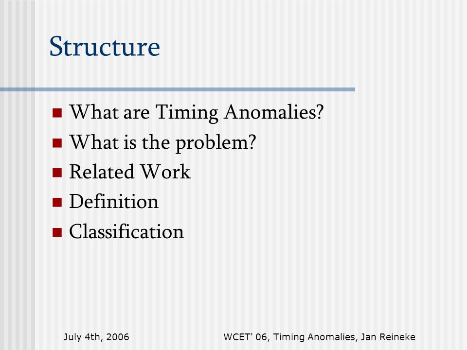 July 4th, 2006WCET 06, Timing Anomalies, Jan Reineke Structure What are Timing Anomalies.