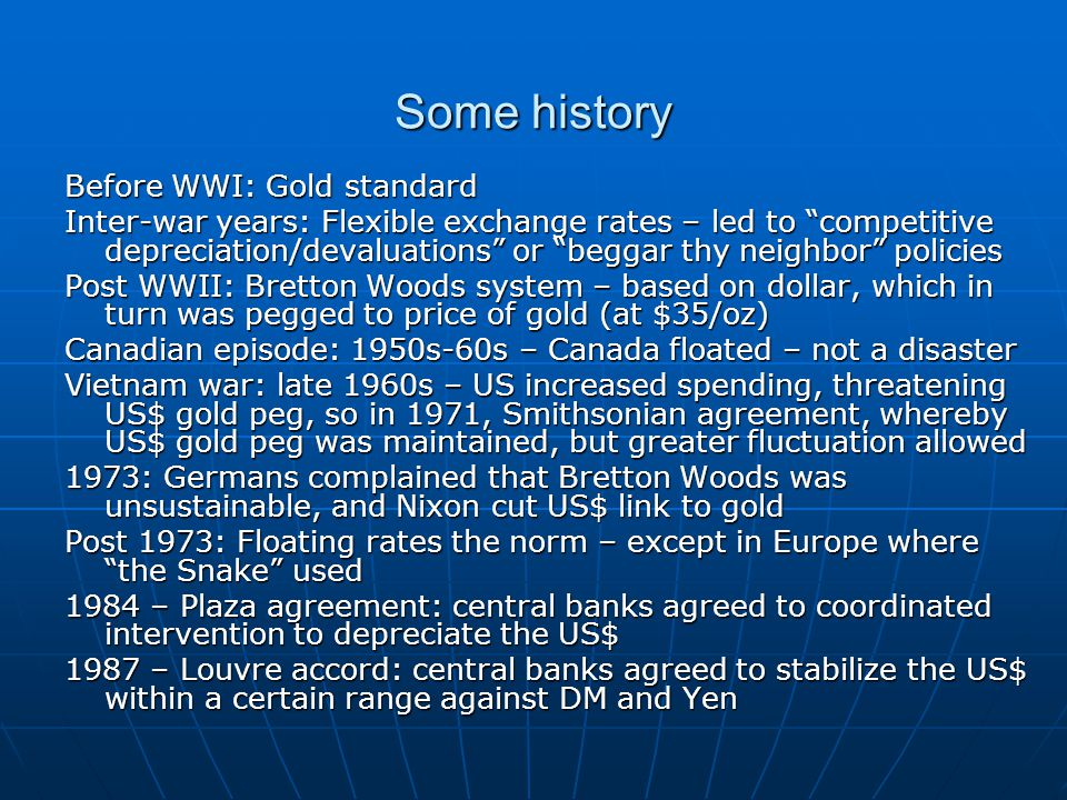 Some history Before WWI: Gold standard Inter-war years: Flexible exchange rates – led to competitive depreciation/devaluations or beggar thy neighbor policies Post WWII: Bretton Woods system – based on dollar, which in turn was pegged to price of gold (at $35/oz) Canadian episode: 1950s-60s – Canada floated – not a disaster Vietnam war: late 1960s – US increased spending, threatening US$ gold peg, so in 1971, Smithsonian agreement, whereby US$ gold peg was maintained, but greater fluctuation allowed 1973: Germans complained that Bretton Woods was unsustainable, and Nixon cut US$ link to gold Post 1973: Floating rates the norm – except in Europe where the Snake used 1984 – Plaza agreement: central banks agreed to coordinated intervention to depreciate the US$ 1987 – Louvre accord: central banks agreed to stabilize the US$ within a certain range against DM and Yen
