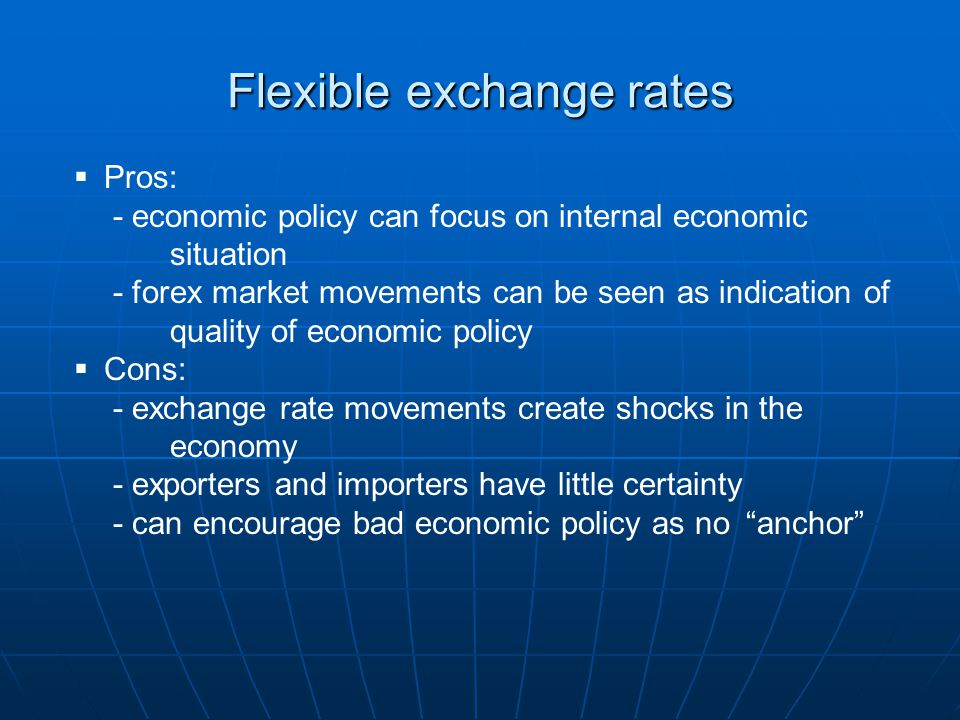 Flexible exchange rates  Pros: - economic policy can focus on internal economic situation - forex market movements can be seen as indication of quality of economic policy  Cons: - exchange rate movements create shocks in the economy - exporters and importers have little certainty - can encourage bad economic policy as no anchor