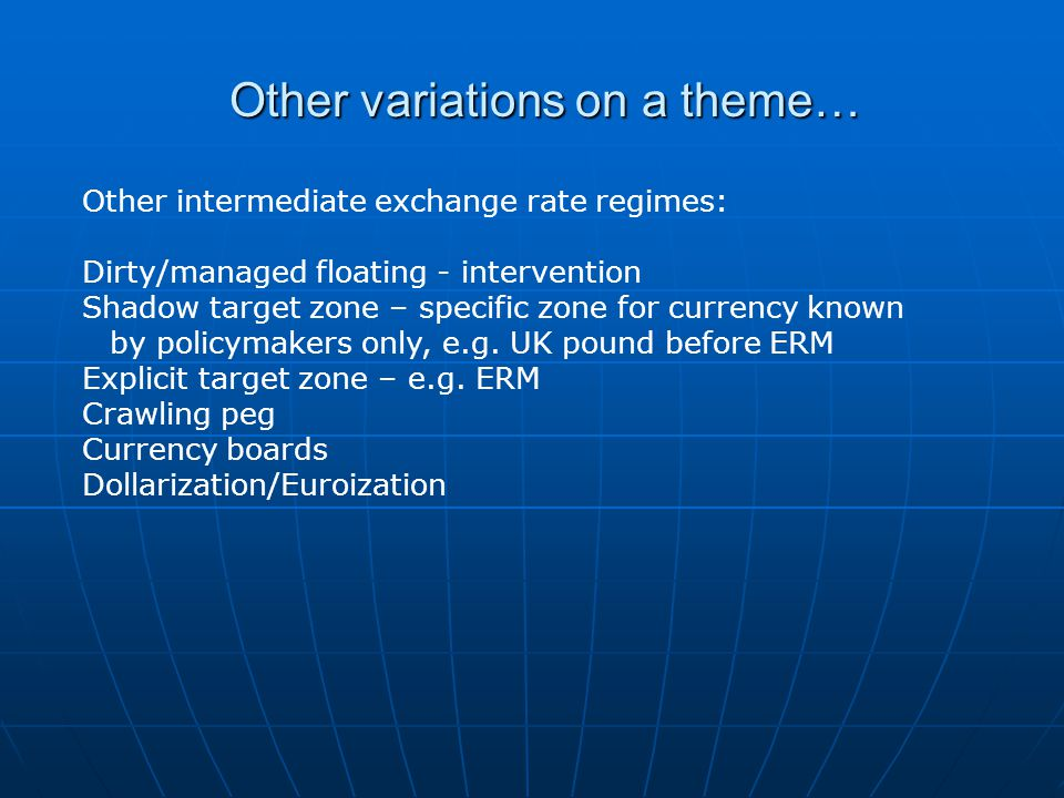 Other variations on a theme… Other intermediate exchange rate regimes: Dirty/managed floating - intervention Shadow target zone – specific zone for currency known by policymakers only, e.g.