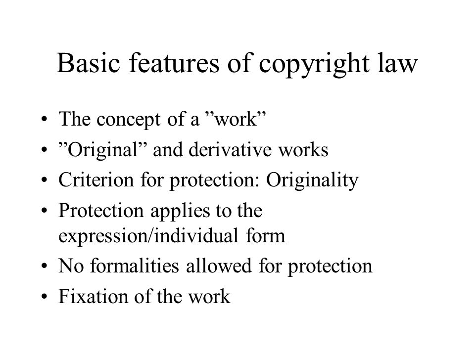 Basic features of copyright law The concept of a work Original and derivative works Criterion for protection: Originality Protection applies to the expression/individual form No formalities allowed for protection Fixation of the work