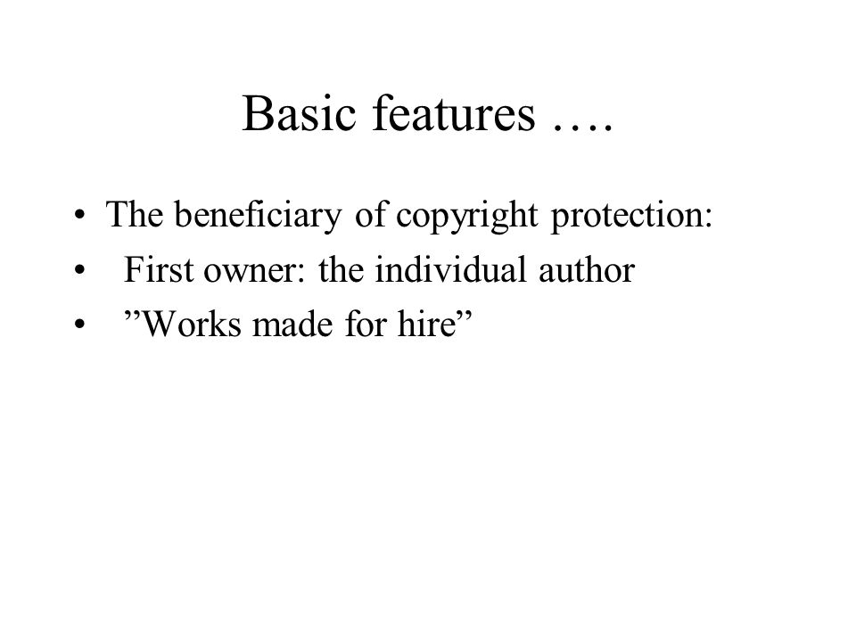 "Basic features …. The beneficiary of copyright protection: First owner: the individual author ""Works made for hire"""