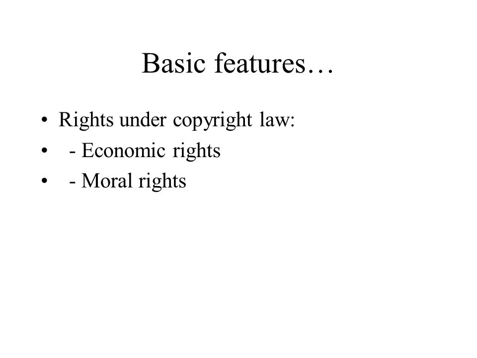 Basic features… Rights under copyright law: - Economic rights - Moral rights