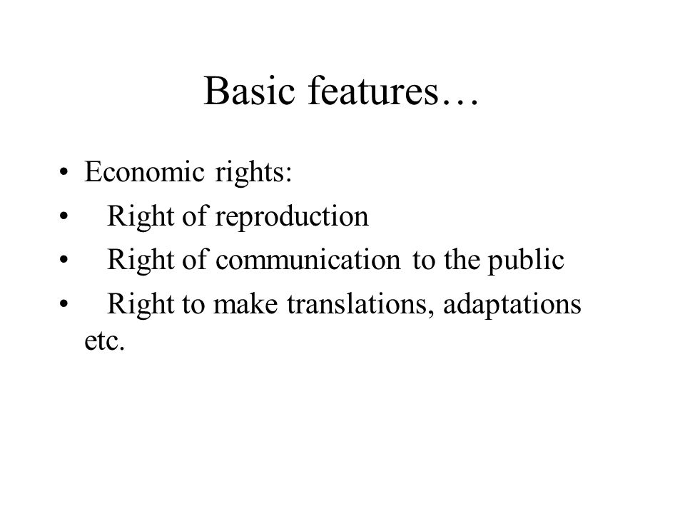 Basic features… Economic rights: Right of reproduction Right of communication to the public Right to make translations, adaptations etc.