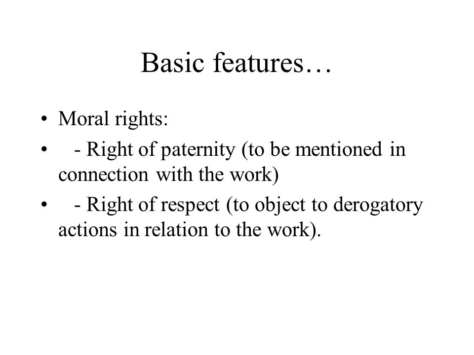 Basic features… Moral rights: - Right of paternity (to be mentioned in connection with the work) - Right of respect (to object to derogatory actions in relation to the work).