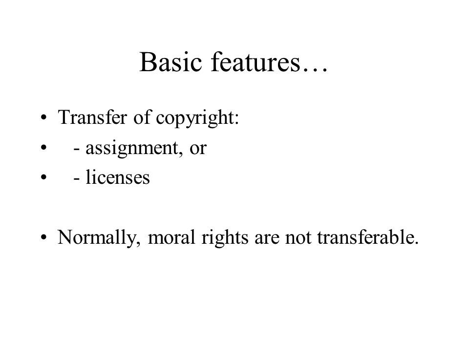 Basic features… Transfer of copyright: - assignment, or - licenses Normally, moral rights are not transferable.