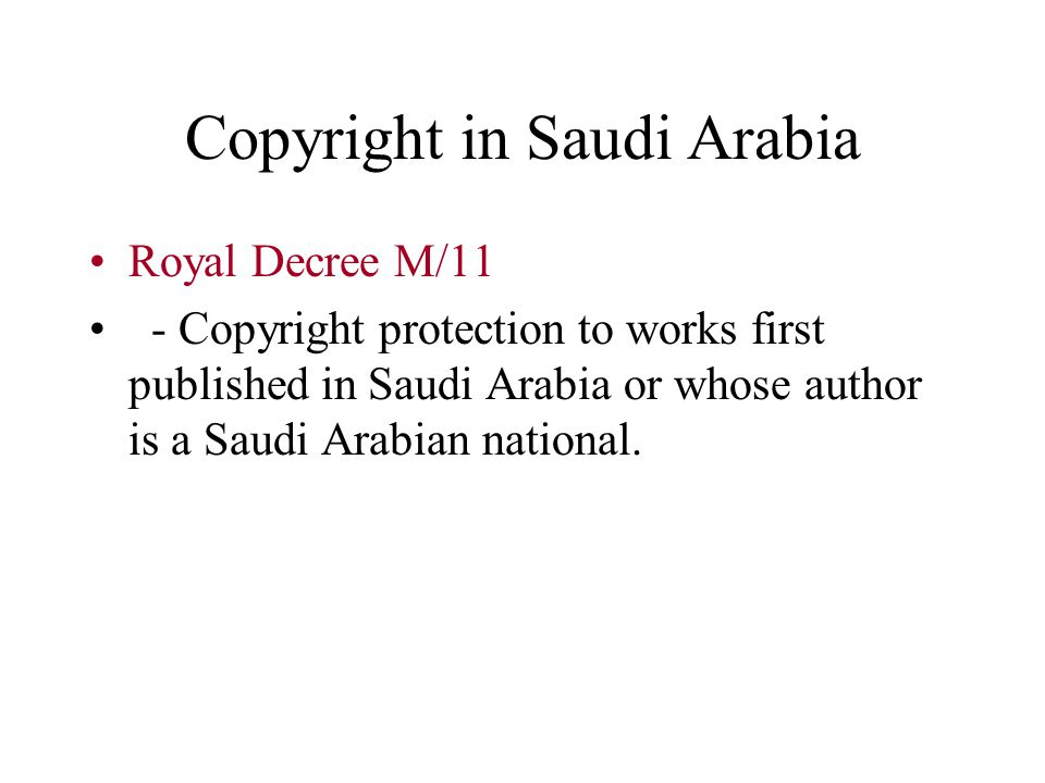Copyright in Saudi Arabia Royal Decree M/11 - Copyright protection to works first published in Saudi Arabia or whose author is a Saudi Arabian national.