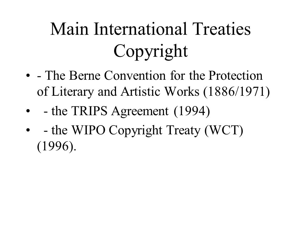 Main International Treaties Copyright - The Berne Convention for the Protection of Literary and Artistic Works (1886/1971) - the TRIPS Agreement (1994