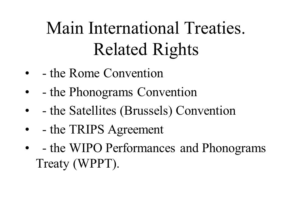 Main International Treaties. Related Rights - the Rome Convention - the Phonograms Convention - the Satellites (Brussels) Convention - the TRIPS Agree