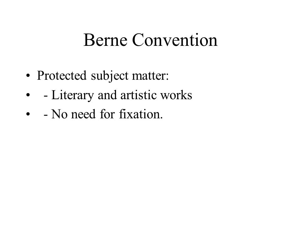 Berne Convention Protected subject matter: - Literary and artistic works - No need for fixation.