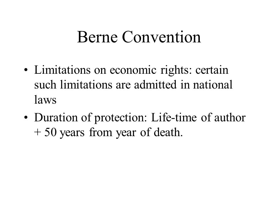 Berne Convention Limitations on economic rights: certain such limitations are admitted in national laws Duration of protection: Life-time of author + 50 years from year of death.