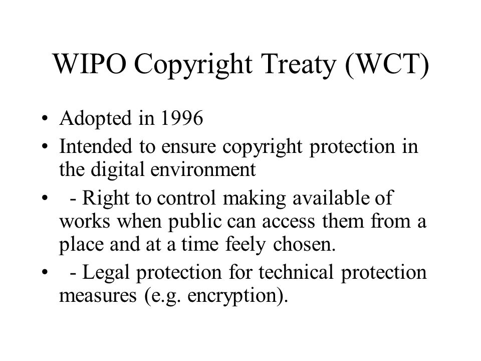 WIPO Copyright Treaty (WCT) Adopted in 1996 Intended to ensure copyright protection in the digital environment - Right to control making available of works when public can access them from a place and at a time feely chosen.