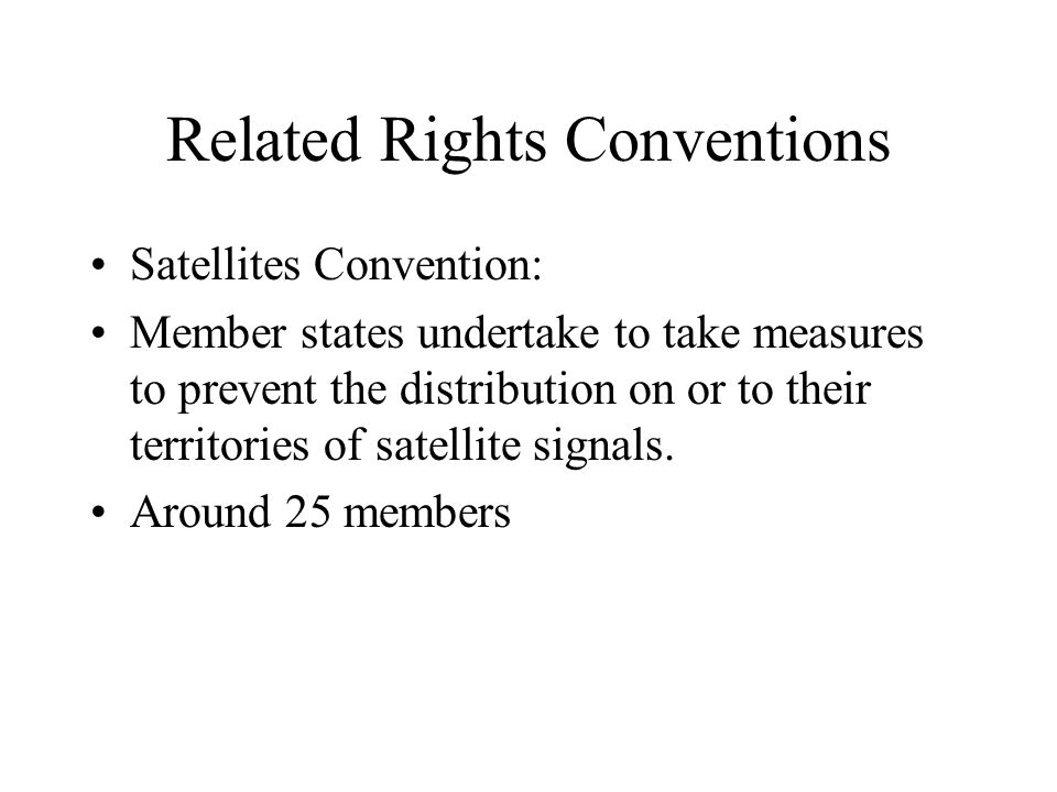 Related Rights Conventions Satellites Convention: Member states undertake to take measures to prevent the distribution on or to their territories of s