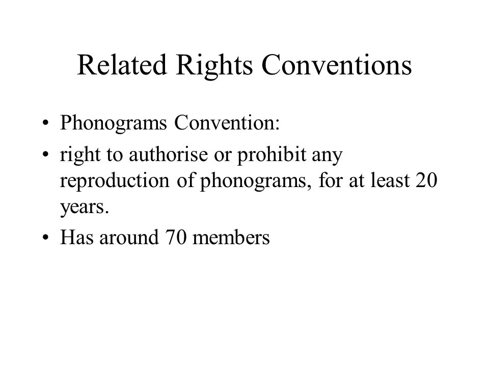 Related Rights Conventions Phonograms Convention: right to authorise or prohibit any reproduction of phonograms, for at least 20 years.