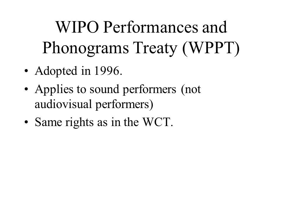 WIPO Performances and Phonograms Treaty (WPPT) Adopted in 1996. Applies to sound performers (not audiovisual performers) Same rights as in the WCT.