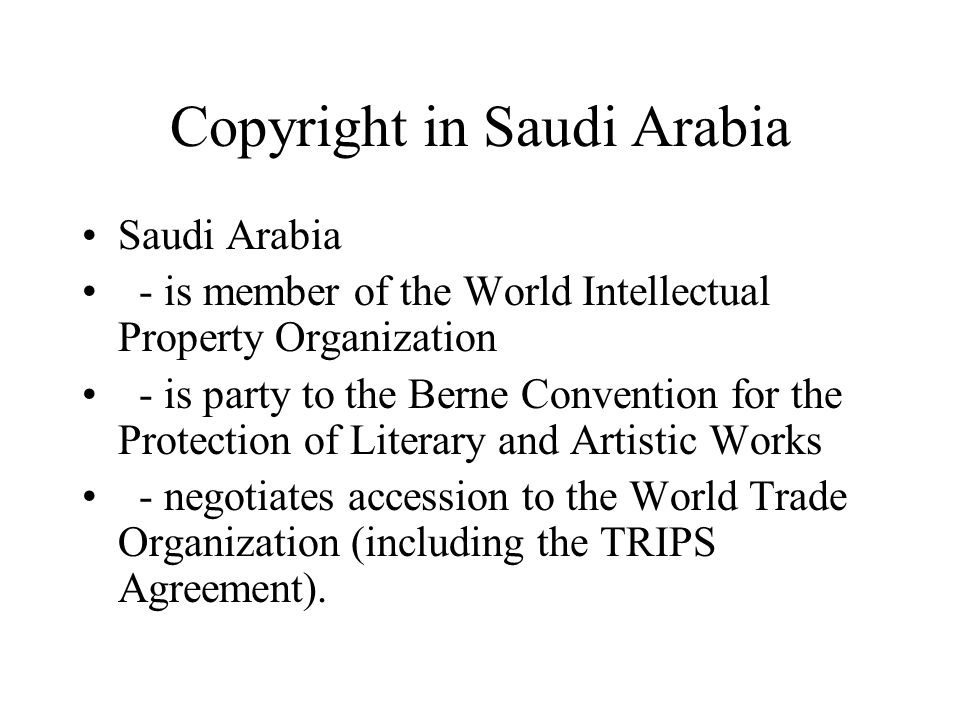 Copyright in Saudi Arabia Saudi Arabia - is member of the World Intellectual Property Organization - is party to the Berne Convention for the Protecti