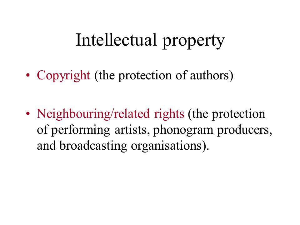 Intellectual property Copyright (the protection of authors) Neighbouring/related rights (the protection of performing artists, phonogram producers, and broadcasting organisations).