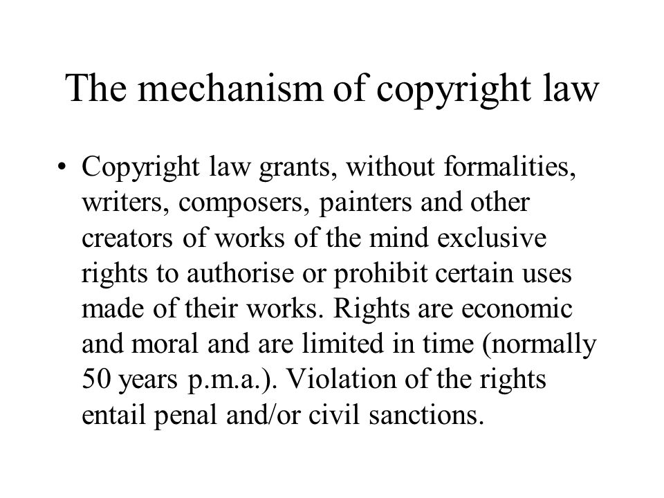 The mechanism of copyright law Copyright law grants, without formalities, writers, composers, painters and other creators of works of the mind exclusive rights to authorise or prohibit certain uses made of their works.