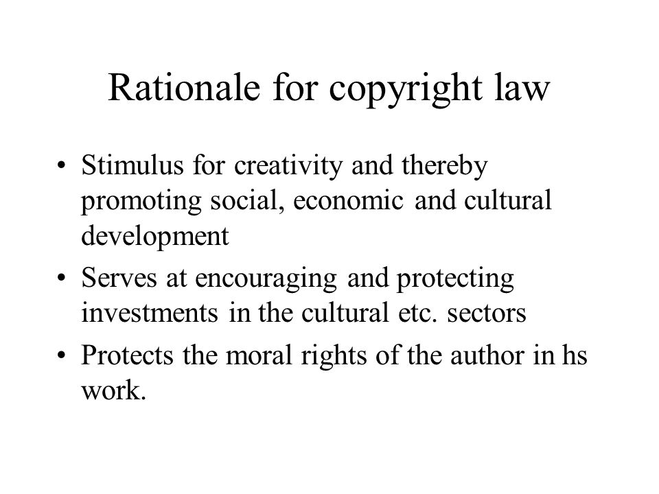 Rationale for copyright law Stimulus for creativity and thereby promoting social, economic and cultural development Serves at encouraging and protecti