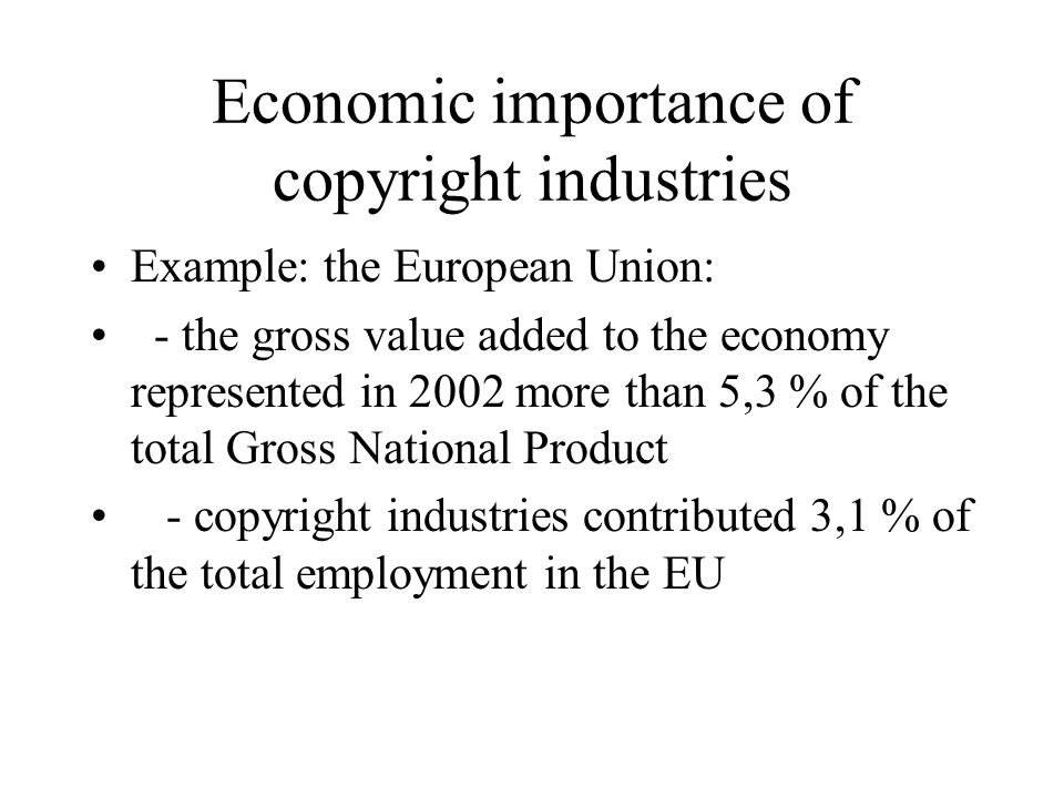Economic importance of copyright industries Example: the European Union: - the gross value added to the economy represented in 2002 more than 5,3 % of the total Gross National Product - copyright industries contributed 3,1 % of the total employment in the EU