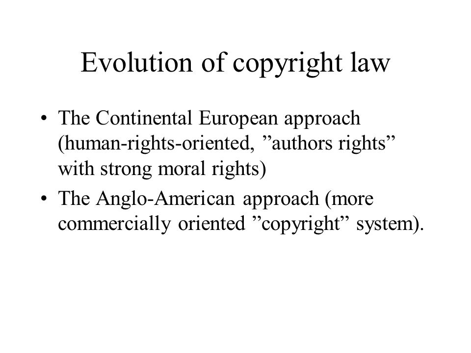Evolution of copyright law The Continental European approach (human-rights-oriented, authors rights with strong moral rights) The Anglo-American approach (more commercially oriented copyright system).