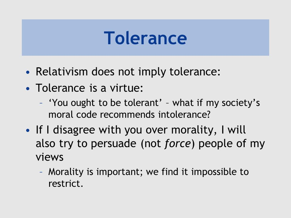 Tolerance Relativism does not imply tolerance: Tolerance is a virtue: –'You ought to be tolerant' – what if my society's moral code recommends intoler