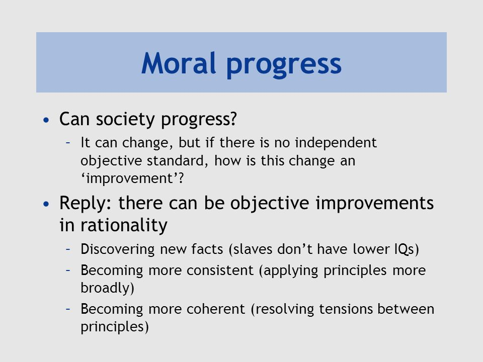 Moral progress Can society progress? –It can change, but if there is no independent objective standard, how is this change an 'improvement'? Reply: th