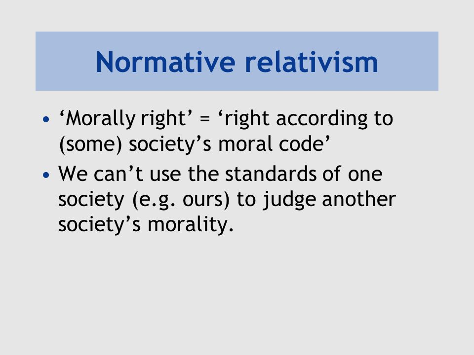 Normative relativism 'Morally right' = 'right according to (some) society's moral code' We can't use the standards of one society (e.g. ours) to judge