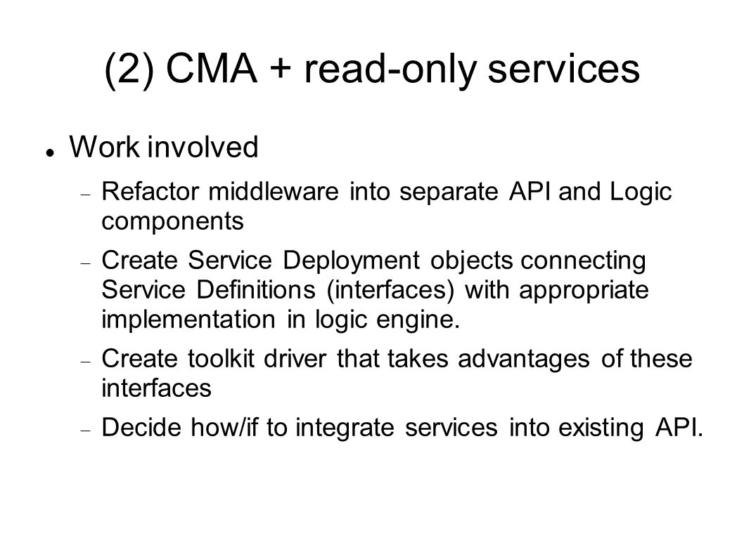 (2) CMA + read-only services Work involved  Refactor middleware into separate API and Logic components  Create Service Deployment objects connecting Service Definitions (interfaces) with appropriate implementation in logic engine.