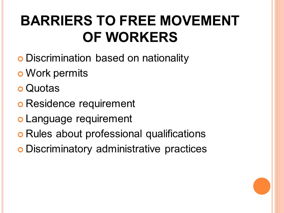 BARRIERS TO FREE MOVEMENT OF WORKERS Discrimination based on nationality Work permits Quotas Residence requirement Language requirement Rules about professional qualifications Discriminatory administrative practices