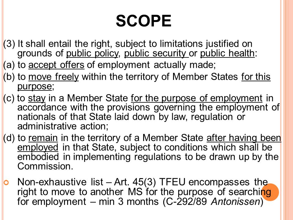 SCOPE (3) It shall entail the right, subject to limitations justified on grounds of public policy, public security or public health: (a) to accept offers of employment actually made; (b) to move freely within the territory of Member States for this purpose; (c) to stay in a Member State for the purpose of employment in accordance with the provisions governing the employment of nationals of that State laid down by law, regulation or administrative action; (d) to remain in the territory of a Member State after having been employed in that State, subject to conditions which shall be embodied in implementing regulations to be drawn up by the Commission.