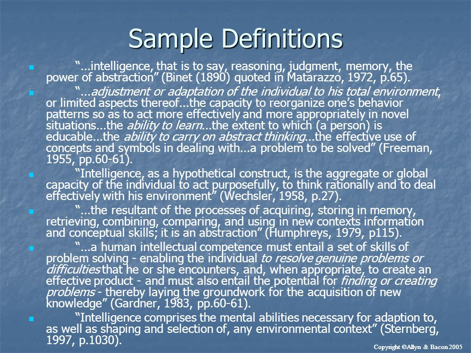 Definitions: Common Characteristics Important elements of intelligence % of respondents checking Descriptor Abstract thinking or reasoning 99.3 Abstract thinking or reasoning 99.3 Problem-solving ability 97.7 Problem-solving ability 97.7 Capacity to acquire knowledge 96 Capacity to acquire knowledge 96 Memory 80.5 Memory 80.5 Adaptation to one's environment 77.2 Adaptation to one's environment 77.2 Mental speed 71.7 Mental speed 71.7 Linguistic competence 71 Linguistic competence 71 Mathematical competence 67.9 Mathematical competence 67.9 General knowledge 88.3 General knowledge 88.3 Creativity 59.6 Creativity 59.6 Sensory acuity 24.4 Sensory acuity 24.4 Goal directedness 24 Goal directedness 24 Achievement motivation 18.9 Achievement motivation 18.9 Copyright ©Allyn & Bacon 2005