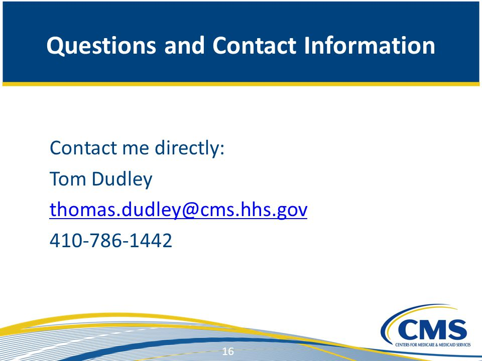 Questions and Contact Information Contact me directly: Tom Dudley thomas.dudley@cms.hhs.gov 410-786-1442 16