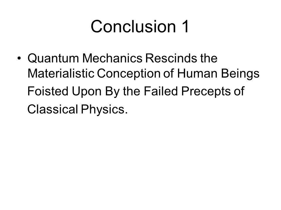 Conclusion 1 Quantum Mechanics Rescinds the Materialistic Conception of Human Beings Foisted Upon By the Failed Precepts of Classical Physics.